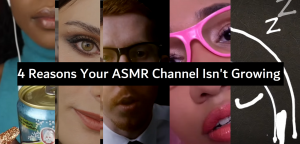 4 Possible Reasons Your ASMR Channel Isn't Growing