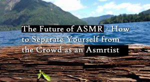 The Future of ASMR – How to Separate Yourself from the Crowd as an Asmrtist